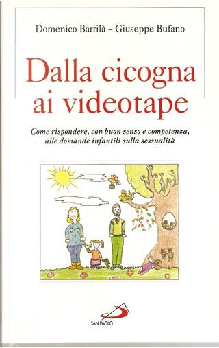 Dalla cicogna ai videotape. Come rispondere, con buon senso e competenza, alle domande infantili sulla sessualità by Domenico Barrilà