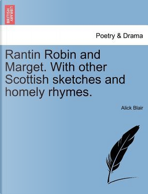 Rantin Robin and Marget. With other Scottish sketches and homely rhymes. by Alick Blair