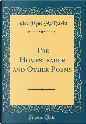 The Homesteader and Other Poems (Classic Reprint) by Alice Pyne McDavitt