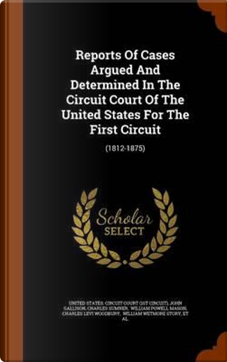 Reports of Cases Argued and Determined in the Circuit Court of the United States for the First Circuit by John Gallison