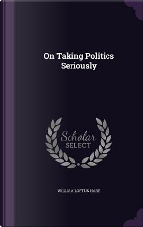 On Taking Politics Seriously by William Loftus Hare