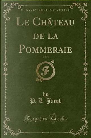 Le Château de la Pommeraie, Vol. 1 (Classic Reprint) by P. L. Jacob