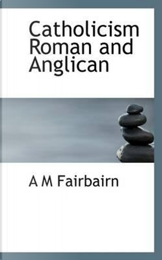 Catholicism, Roman and Anglican by A M Fairbairn