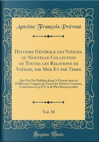 Histoire Générale des Voïages, ou Nouvelle Collection de Toutes les Relations de Voïages, par Mer Et par Terre, Vol. 50 by Antoine-François Prévost