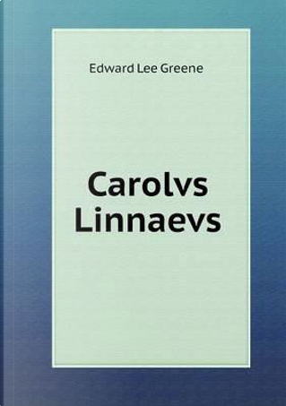 Carolvs Linnaevs by Edward Lee Greene