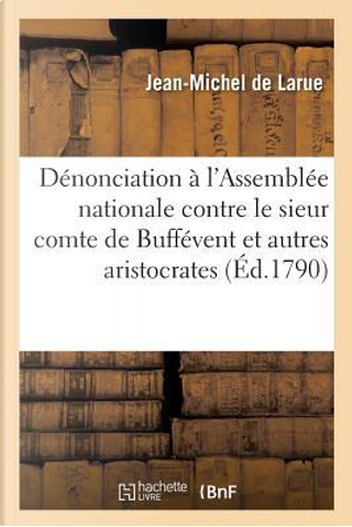 Denonciation a l'Assemblee Nationale Contre le Sieur Comte de Buffevent by Larue Jean-Michel