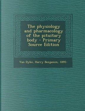 The Physiology and Pharmacology of the Pituitary Body - Primary Source Edition by Harry Benjamin Van Dyke