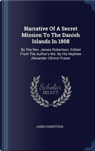 Narrative of a Secret Mission to the Danish Islands in 1808 by James Robertson