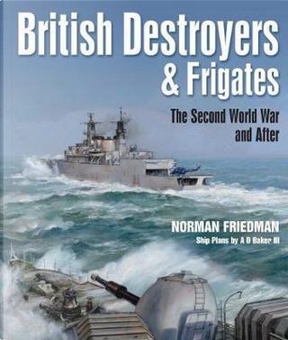 British Destroyers & Frigates by Norman Friedman