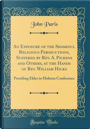 An Exposure of the Shameful Religious Persecutions, Suffered by Rev. A. Pickens and Others, at the Hands of Rev. William Hicks by John Paris