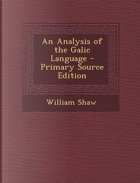 An Analysis of the Galic Language - Primary Source Edition by William Shaw