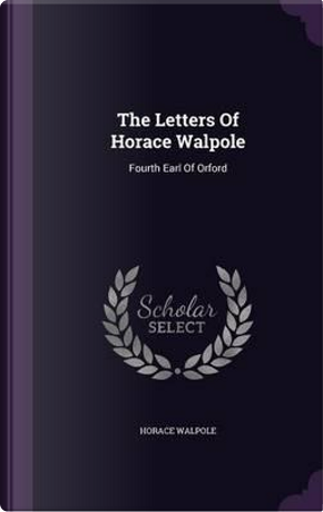 The Letters of Horace Walpole, Fourth Earl of Orford; by Horace Walpole