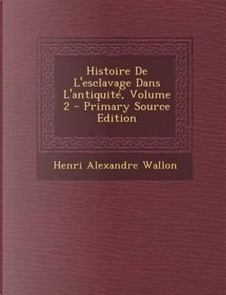 Histoire de L'Esclavage Dans L'Antiquite, Volume 2 - Primary Source Edition by Henri Alexandre Wallon