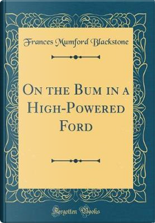 On the Bum in a High-Powered Ford (Classic Reprint) by Frances Mumford Blackstone