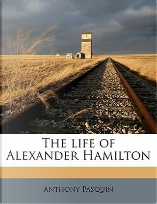 The life of Alexander Hamilton by Anthony Pasquin