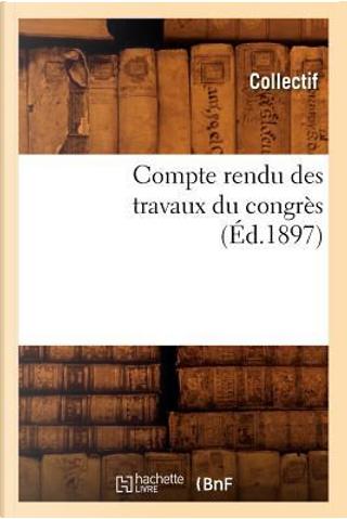 Compte Rendu des Travaux du Congres (ed.1897) by Collectif