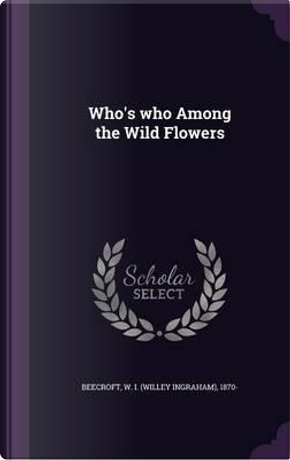 Who's Who Among the Wild Flowers by W 1870- Beecroft