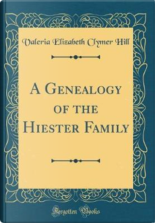 A Genealogy of the Hiester Family (Classic Reprint) by Valeria Elizabeth Clymer Hill