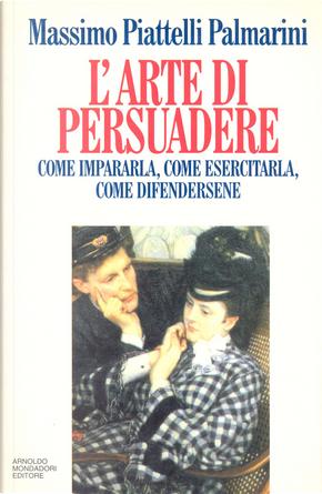 L'arte di persuadere by Massimo Piattelli Palmarini