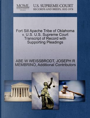 Fort Sill Apache Tribe of Oklahoma V. U.S. U.S. Supreme Court Transcript of Record with Supporting Pleadings by Abe W. Weissbrodt