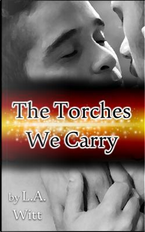 The Torches We Carry by L. A. Witt