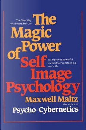 The Magic Power of Self-Image Psychology by Maxwell Maltz