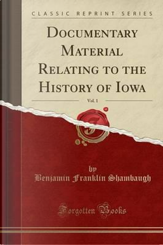 Documentary Material Relating to the History of Iowa, Vol. 1 (Classic Reprint) by Benjamin Franklin Shambaugh
