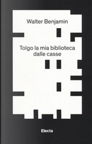 Tolgo la mia biblioteca dalle casse by Walter Benjamin