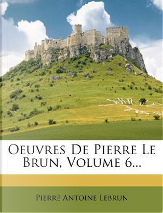 Oeuvres de Pierre Le Brun, Volume 6. by Pierre Antoine Lebrun