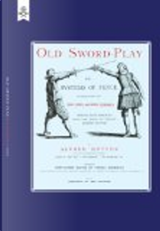 Old Sword-Play the Systems of the Fence by Alfred Hutton