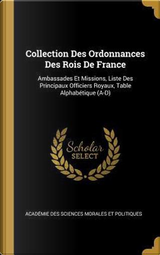 Collection Des Ordonnances Des Rois de France by Academie Des Sci Morales Et Politiques