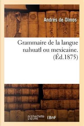 Grammaire de la Langue Nahuatl Ou Mexicaine. (ed.1875) by De Olmos a