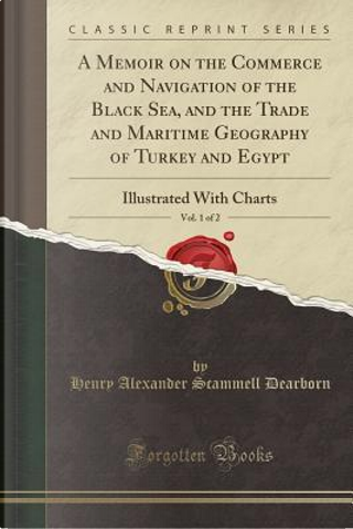 A Memoir on the Commerce and Navigation of the Black Sea, and the Trade and Maritime Geography of Turkey and Egypt, Vol. 1 of 2 by Henry Alexander Scammell Dearborn