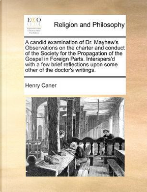 A Candid Examination of Dr. Mayhew's Observations on the Charter and Conduct of the Society for the Propagation of the Gospel in Foreign Parts. Inte by Henry Caner