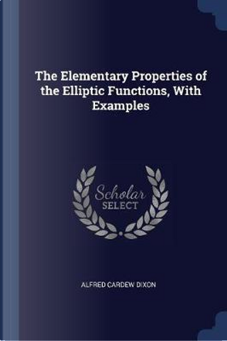 The Elementary Properties of the Elliptic Functions, with Examples by Alfred Cardew Dixon