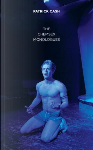 The Chemsex Monologues by Patrick Cash