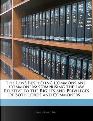 Laws Respecting Commons and Commoners by James Barry Bird