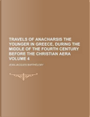 Travels of Anacharsis the Younger in Greece, During the Middle of the Fourth Century Before the Christian Aera Volume 4 by Jean-Jacques Barthelemy
