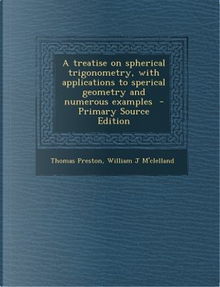 A Treatise on Spherical Trigonometry, with Applications to Sperical Geometry and Numerous Examples - Primary Source Edition by Professor Thomas Preston
