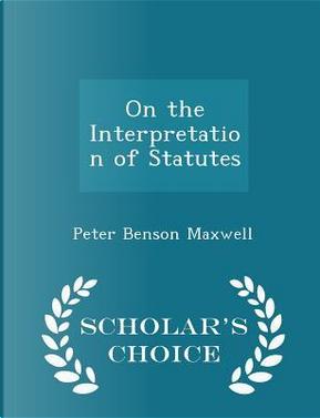 On the Interpretation of Statutes - Scholar's Choice Edition by Peter Benson Maxwell