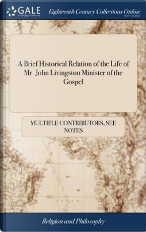 A Brief Historical Relation of the Life of Mr. John Livingston Minister of the Gospel by Multiple Contributors