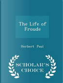 The Life of Froude - Scholar's Choice Edition by Herbert Paul