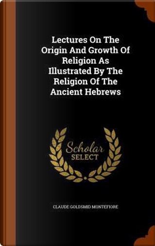 Lectures on the Origin and Growth of Religion as Illustrated by the Religion of the Ancient Hebrews by Claude Goldsmid Montefiore
