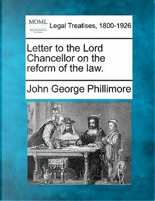 Letter to the Lord Chancellor on the Reform of the Law. by John George Phillimore