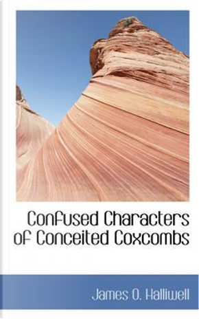 Confused Characters of Conceited Coxcombs by James O. Halliwell