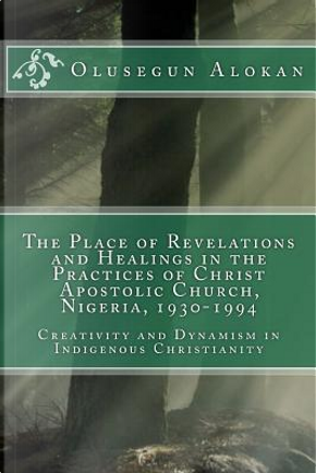 The Place of Revelations and Healings in the Practices of Christ Apostolic Church, Nigeria 1930-1994 by Olusegun Ayodeji Alokan