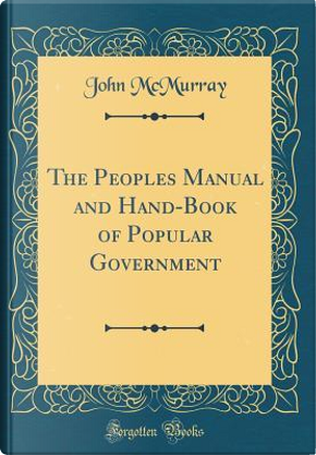 The Peoples Manual and Hand-Book of Popular Government (Classic Reprint) by John McMurray