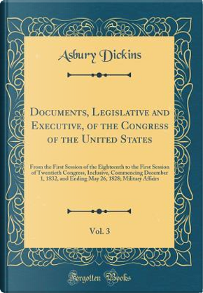 Documents, Legislative and Executive, of the Congress of the United States, Vol. 3 by Asbury Dickins
