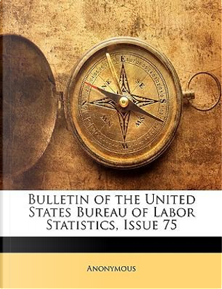 Bulletin of the United States Bureau of Labor Statistics, Issue 75 by ANONYMOUS