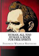 Human, All Too Human A Book for Free Spirits by Friedrich Wilhelm Nietzsche
